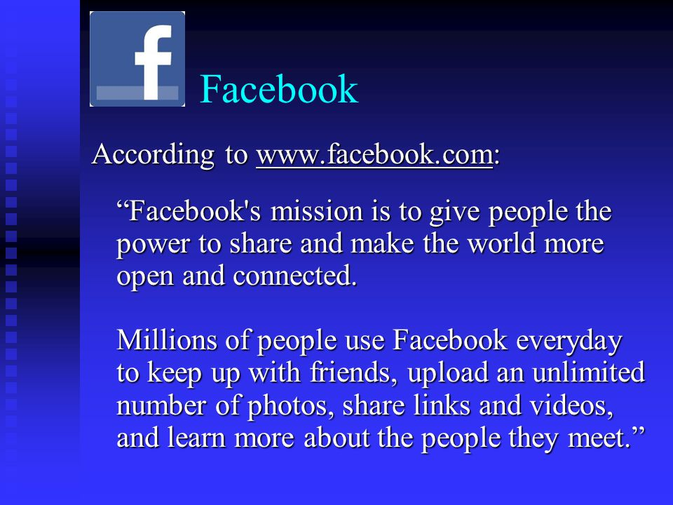 Facebook According to     Facebook s mission is to give people the power to share and make the world more open and connected.