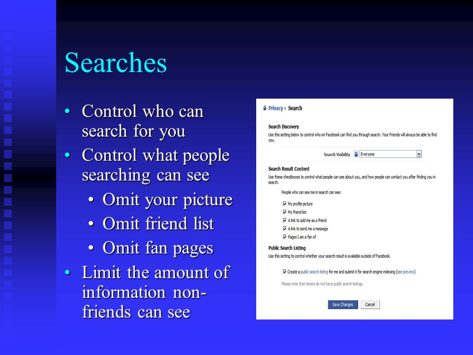 Searches Control who can search for youControl who can search for you Control what people searching can seeControl what people searching can see Omit your pictureOmit your picture Omit friend listOmit friend list Omit fan pagesOmit fan pages Limit the amount of information non- friends can seeLimit the amount of information non- friends can see