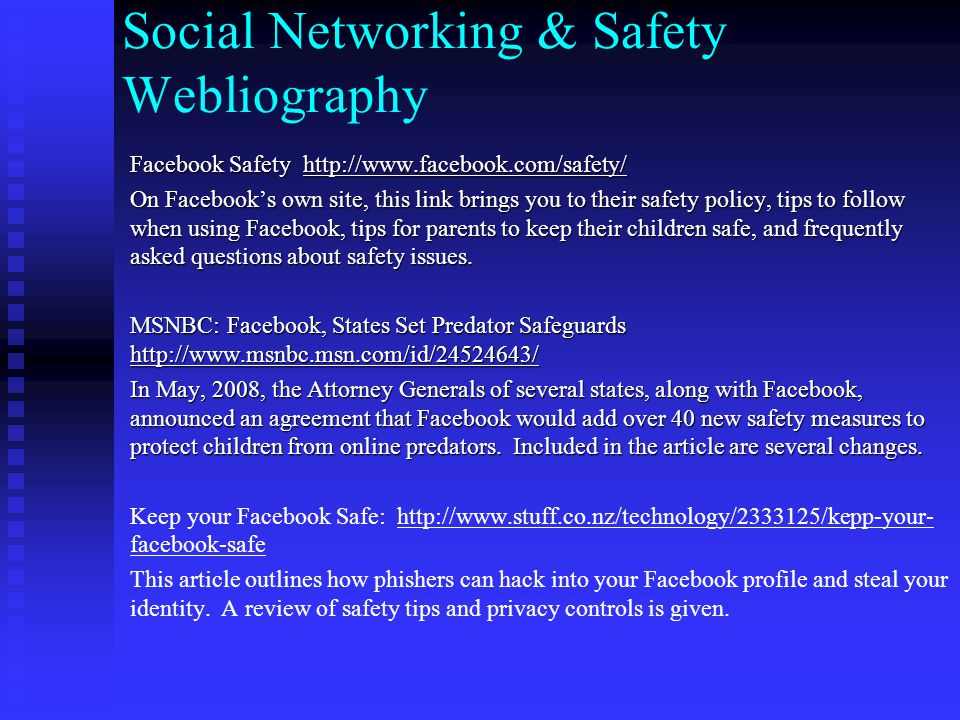 Social Networking & Safety Webliography Facebook Safety     On Facebook's own site, this link brings you to their safety policy, tips to follow when using Facebook, tips for parents to keep their children safe, and frequently asked questions about safety issues.