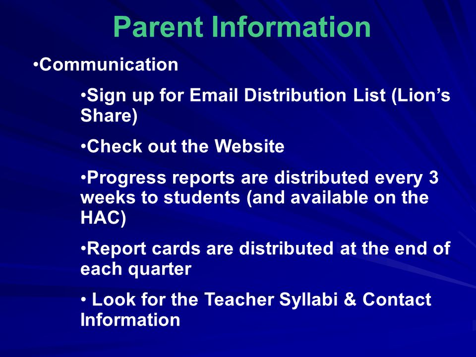 Parent Information Communication Sign up for  Distribution List (Lion's Share) Check out the Website Progress reports are distributed every 3 weeks to students (and available on the HAC) Report cards are distributed at the end of each quarter Look for the Teacher Syllabi & Contact Information