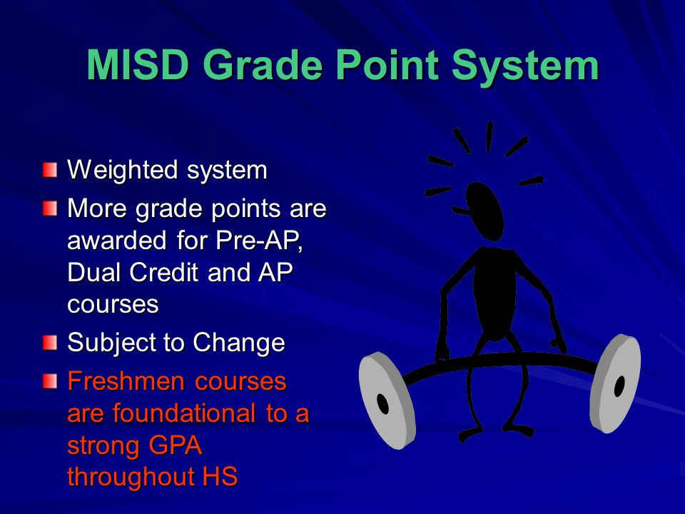 MISD Grade Point System Weighted system More grade points are awarded for Pre-AP, Dual Credit and AP courses Subject to Change Freshmen courses are foundational to a strong GPA throughout HS