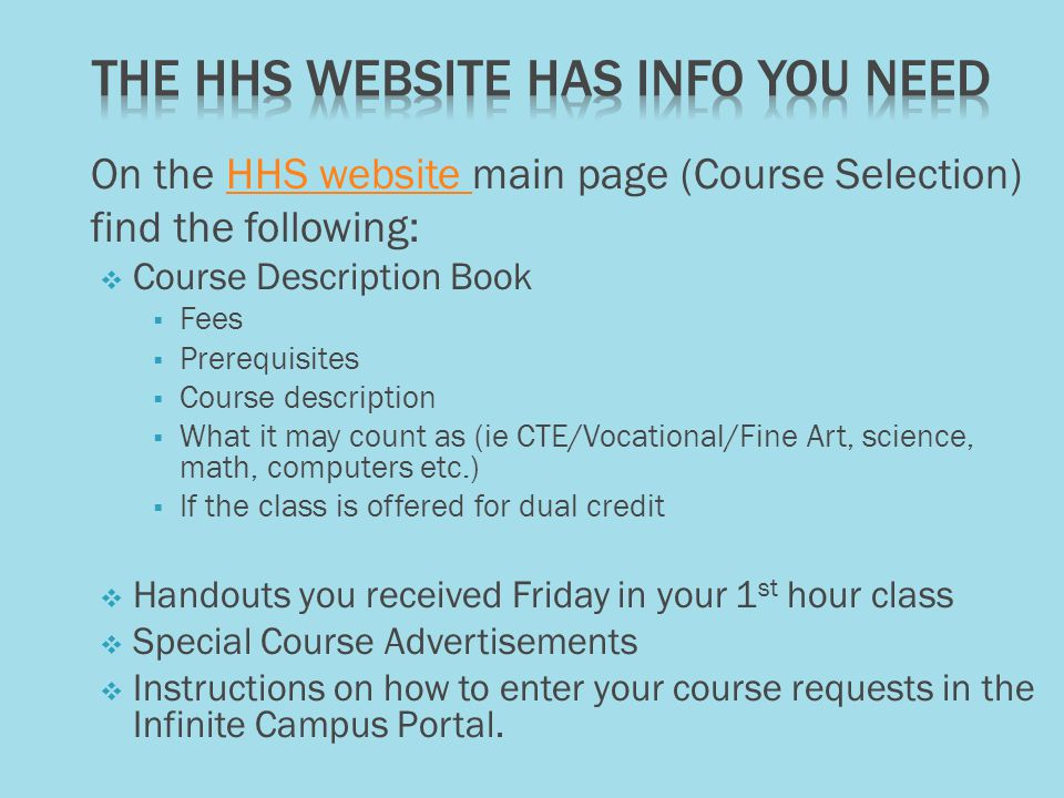 On the HHS website main page (Course Selection)HHS website find the following:  Course Description Book  Fees  Prerequisites  Course description  What it may count as (ie CTE/Vocational/Fine Art, science, math, computers etc.)  If the class is offered for dual credit  Handouts you received Friday in your 1 st hour class  Special Course Advertisements  Instructions on how to enter your course requests in the Infinite Campus Portal.