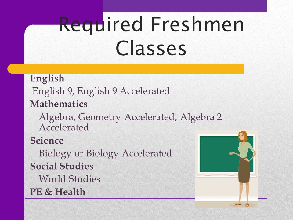Required Freshmen Classes English English 9, English 9 Accelerated Mathematics Algebra, Geometry Accelerated, Algebra 2 Accelerated Science Biology or Biology Accelerated Social Studies World Studies PE & Health