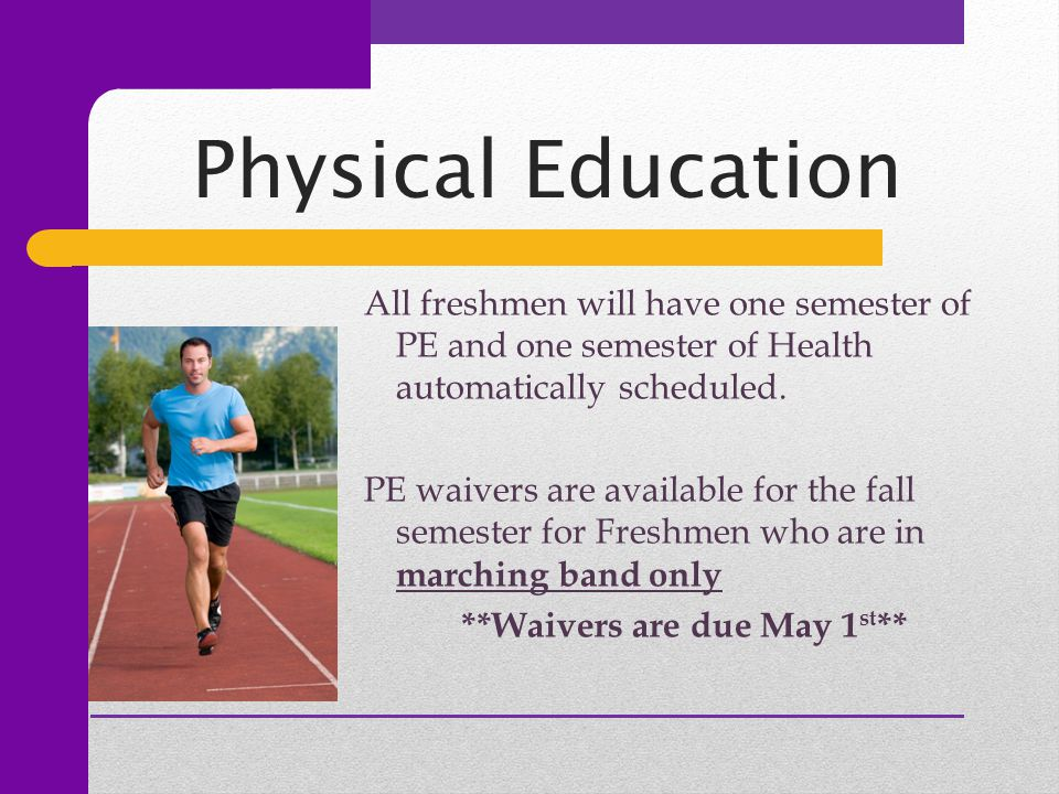 Physical Education All freshmen will have one semester of PE and one semester of Health automatically scheduled.