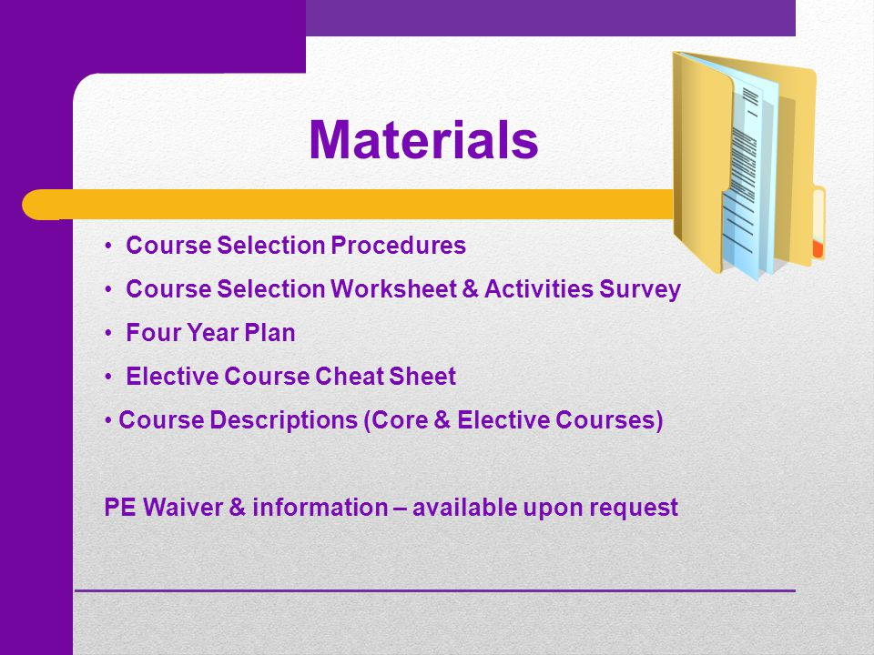 Materials Course Selection Procedures Course Selection Worksheet & Activities Survey Four Year Plan Elective Course Cheat Sheet Course Descriptions (Core & Elective Courses) PE Waiver & information – available upon request