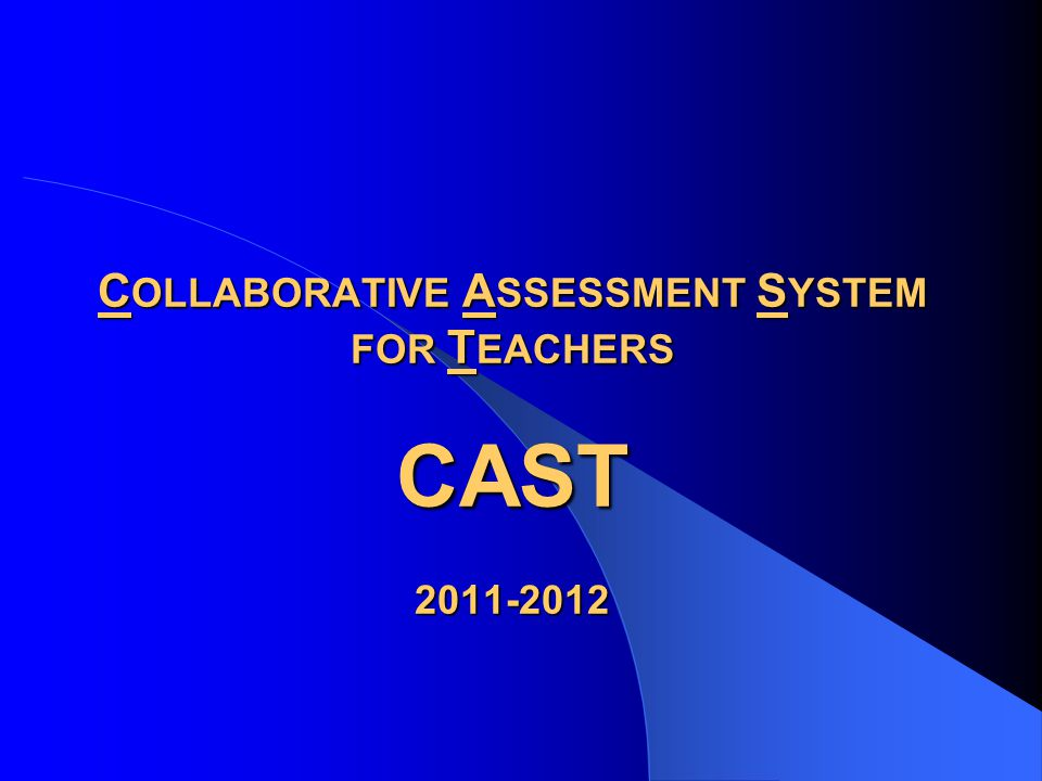 C OLLABORATIVE A SSESSMENT S YSTEM FOR T EACHERS CAST