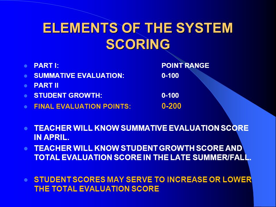 ELEMENTS OF THE SYSTEM SCORING PART I:POINT RANGE SUMMATIVE EVALUATION: PART II STUDENT GROWTH: FINAL EVALUATION POINTS: TEACHER WILL KNOW SUMMATIVE EVALUATION SCORE IN APRIL.