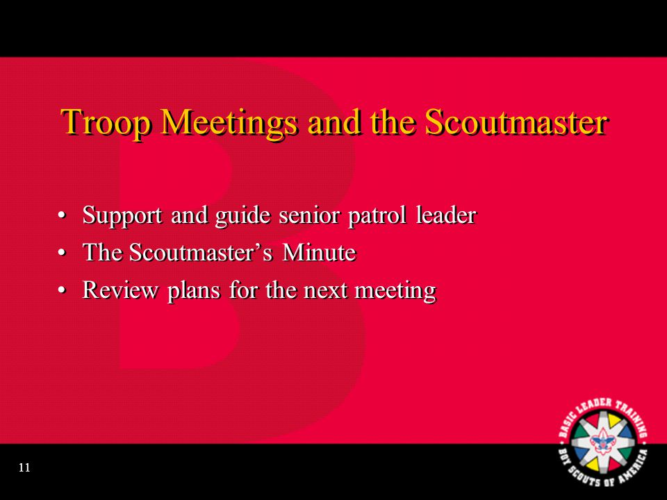 11 Troop Meetings and the Scoutmaster Support and guide senior patrol leader The Scoutmaster's Minute Review plans for the next meeting Support and guide senior patrol leader The Scoutmaster's Minute Review plans for the next meeting