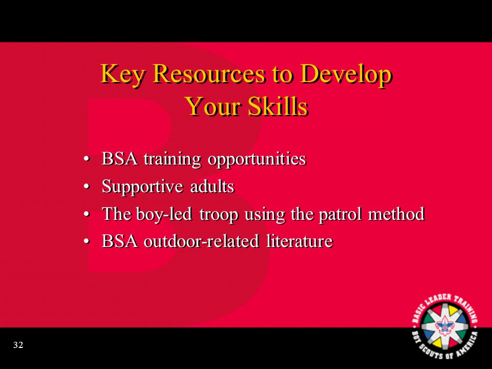 32 Key Resources to Develop Your Skills BSA training opportunities Supportive adults The boy-led troop using the patrol method BSA outdoor-related literature BSA training opportunities Supportive adults The boy-led troop using the patrol method BSA outdoor-related literature