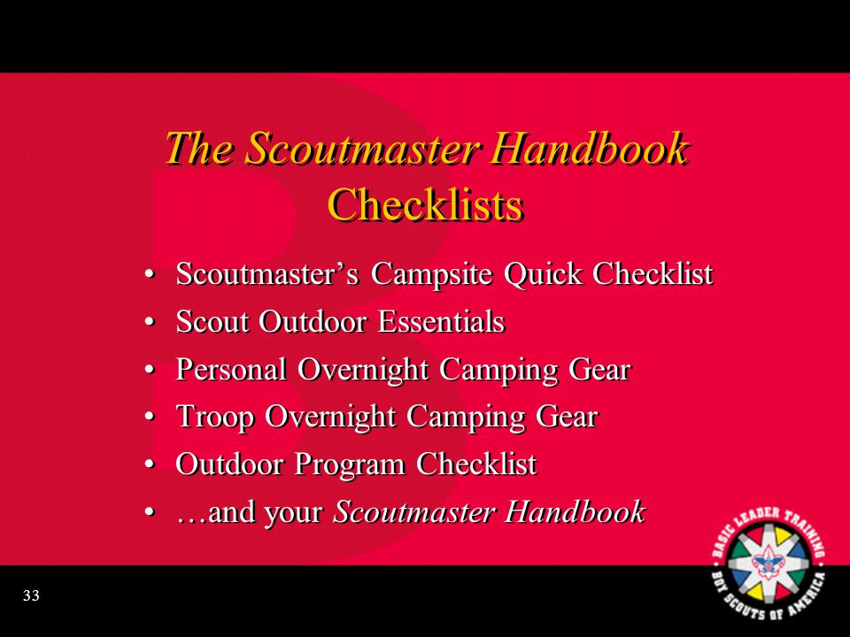 33 The Scoutmaster Handbook Checklists Scoutmaster's Campsite Quick Checklist Scout Outdoor Essentials Personal Overnight Camping Gear Troop Overnight Camping Gear Outdoor Program Checklist …and your Scoutmaster Handbook Scoutmaster's Campsite Quick Checklist Scout Outdoor Essentials Personal Overnight Camping Gear Troop Overnight Camping Gear Outdoor Program Checklist …and your Scoutmaster Handbook