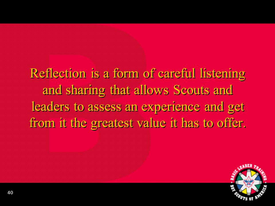 40 Reflection is a form of careful listening and sharing that allows Scouts and leaders to assess an experience and get from it the greatest value it has to offer.