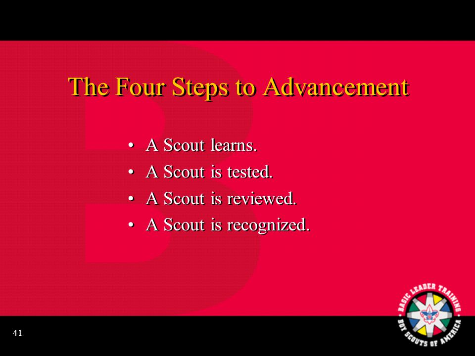 41 The Four Steps to Advancement A Scout learns. A Scout is tested.