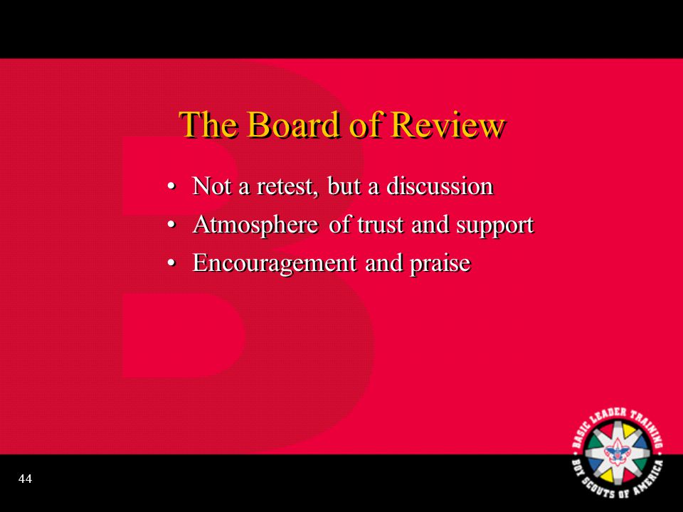 44 The Board of Review Not a retest, but a discussion Atmosphere of trust and support Encouragement and praise Not a retest, but a discussion Atmosphere of trust and support Encouragement and praise