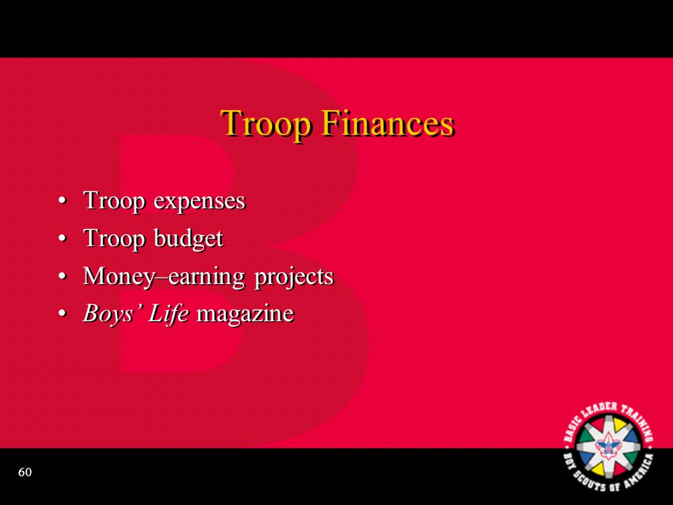 60 Troop Finances Troop expenses Troop budget Money–earning projects Boys' Life magazine Troop expenses Troop budget Money–earning projects Boys' Life magazine