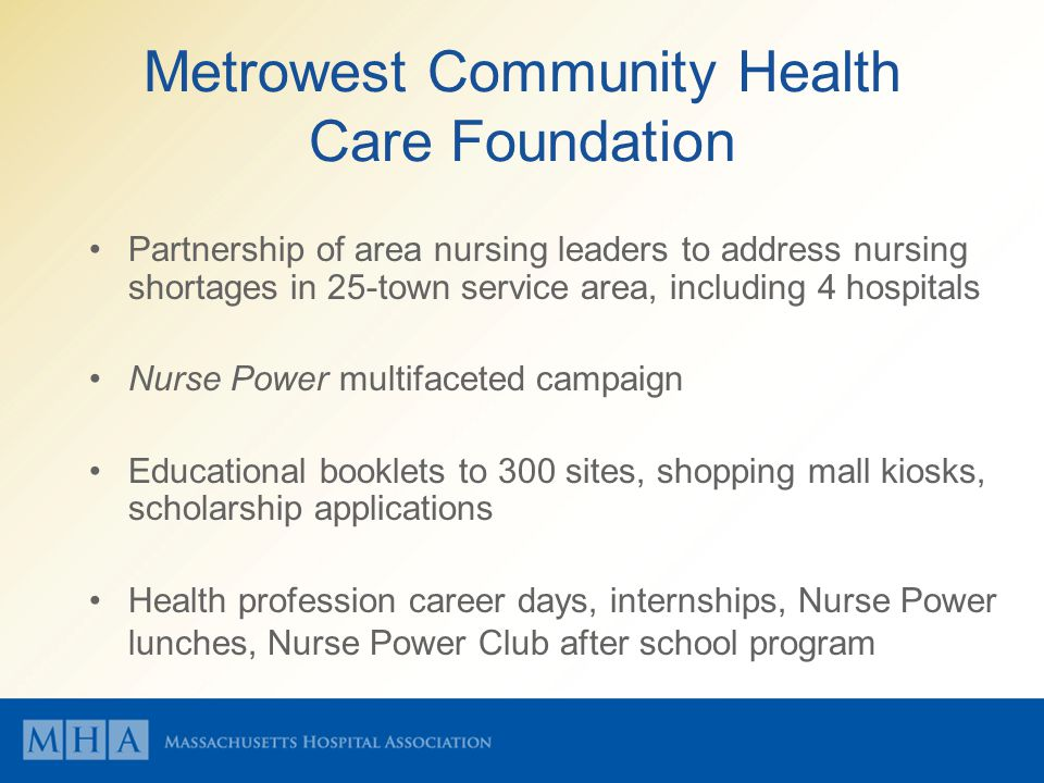 Metrowest Community Health Care Foundation Partnership of area nursing leaders to address nursing shortages in 25-town service area, including 4 hospitals Nurse Power multifaceted campaign Educational booklets to 300 sites, shopping mall kiosks, scholarship applications Health profession career days, internships, Nurse Power lunches, Nurse Power Club after school program