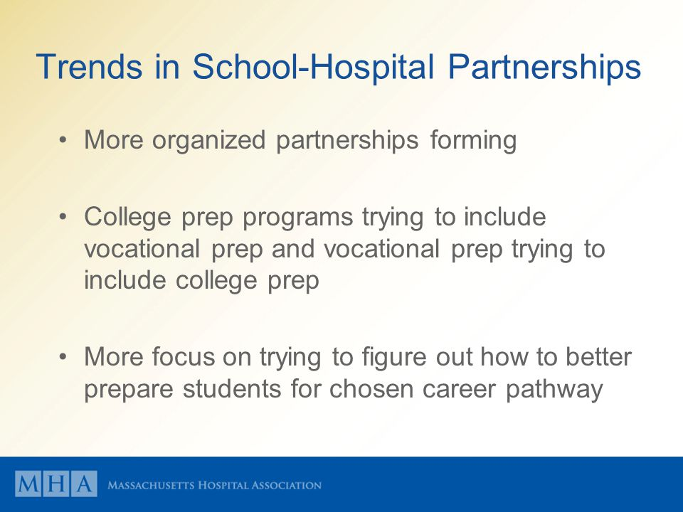 Trends in School-Hospital Partnerships More organized partnerships forming College prep programs trying to include vocational prep and vocational prep trying to include college prep More focus on trying to figure out how to better prepare students for chosen career pathway