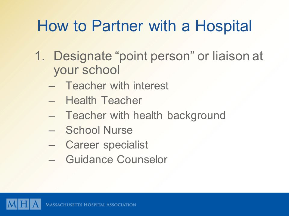 How to Partner with a Hospital 1.Designate point person or liaison at your school –Teacher with interest –Health Teacher –Teacher with health background –School Nurse –Career specialist –Guidance Counselor
