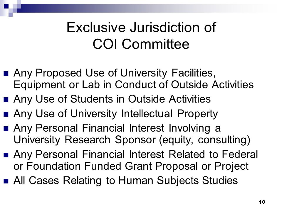 10 Exclusive Jurisdiction of COI Committee Any Proposed Use of University Facilities, Equipment or Lab in Conduct of Outside Activities Any Use of Students in Outside Activities Any Use of University Intellectual Property Any Personal Financial Interest Involving a University Research Sponsor (equity, consulting) Any Personal Financial Interest Related to Federal or Foundation Funded Grant Proposal or Project All Cases Relating to Human Subjects Studies