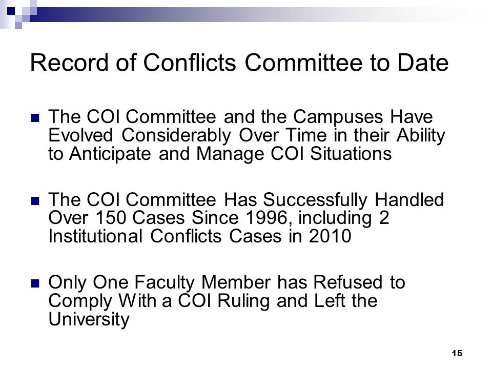 15 Record of Conflicts Committee to Date The COI Committee and the Campuses Have Evolved Considerably Over Time in their Ability to Anticipate and Manage COI Situations The COI Committee Has Successfully Handled Over 150 Cases Since 1996, including 2 Institutional Conflicts Cases in 2010 Only One Faculty Member has Refused to Comply With a COI Ruling and Left the University