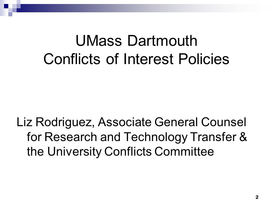 2 UMass Dartmouth Conflicts of Interest Policies Liz Rodriguez, Associate General Counsel for Research and Technology Transfer & the University Conflicts Committee