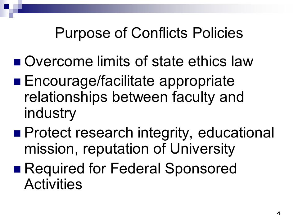 4 Purpose of Conflicts Policies Overcome limits of state ethics law Encourage/facilitate appropriate relationships between faculty and industry Protect research integrity, educational mission, reputation of University Required for Federal Sponsored Activities