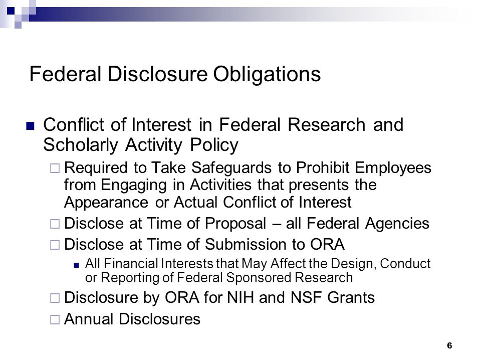 6 Federal Disclosure Obligations Conflict of Interest in Federal Research and Scholarly Activity Policy  Required to Take Safeguards to Prohibit Employees from Engaging in Activities that presents the Appearance or Actual Conflict of Interest  Disclose at Time of Proposal – all Federal Agencies  Disclose at Time of Submission to ORA All Financial Interests that May Affect the Design, Conduct or Reporting of Federal Sponsored Research  Disclosure by ORA for NIH and NSF Grants  Annual Disclosures