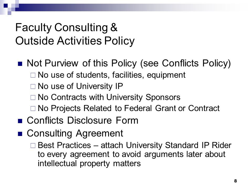8 Faculty Consulting & Outside Activities Policy Not Purview of this Policy (see Conflicts Policy)  No use of students, facilities, equipment  No use of University IP  No Contracts with University Sponsors  No Projects Related to Federal Grant or Contract Conflicts Disclosure Form Consulting Agreement  Best Practices – attach University Standard IP Rider to every agreement to avoid arguments later about intellectual property matters