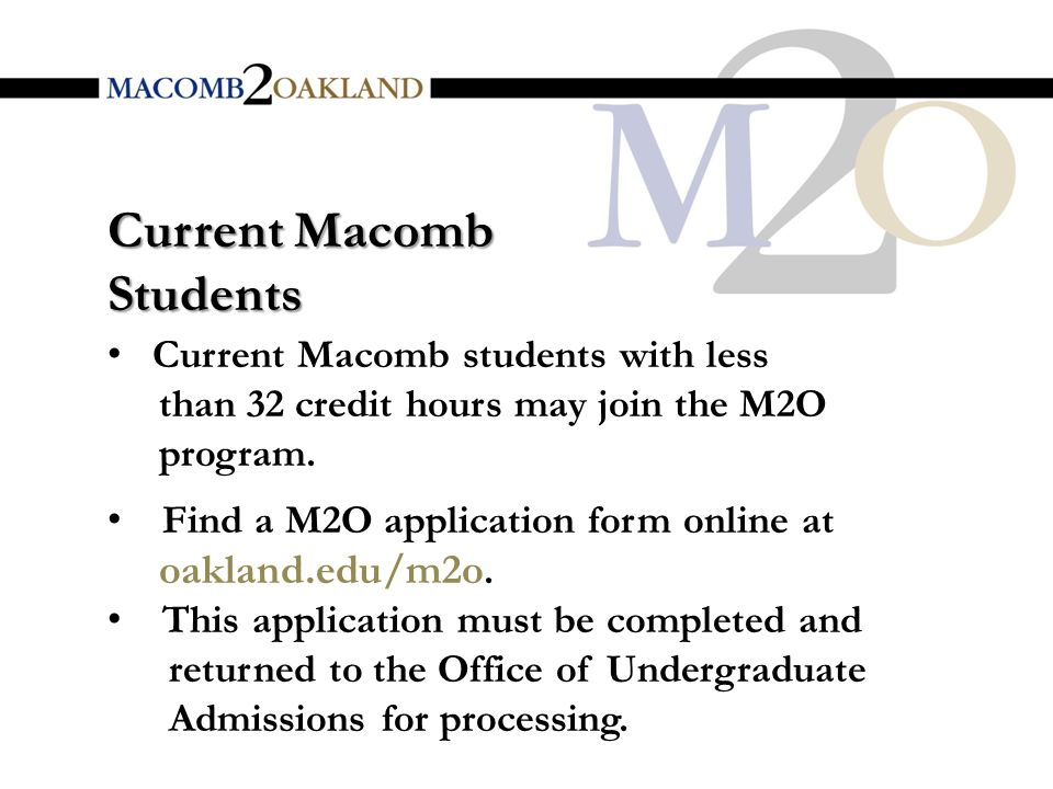 Current Macomb Students Current Macomb students with less than 32 credit hours may join the M2O program.