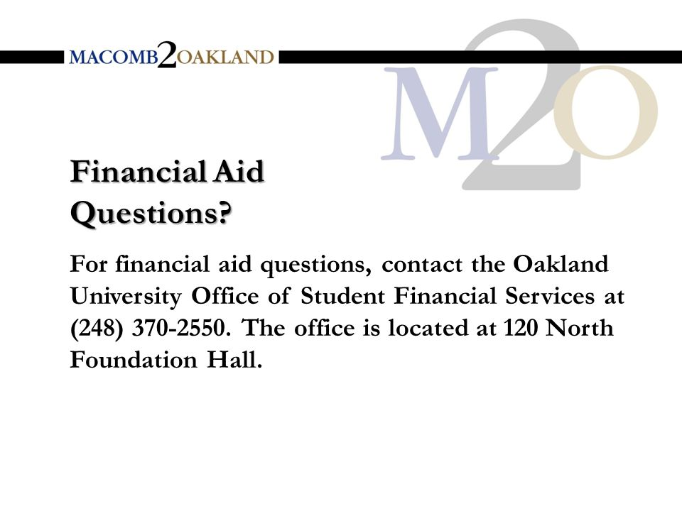 For financial aid questions, contact the Oakland University Office of Student Financial Services at (248)