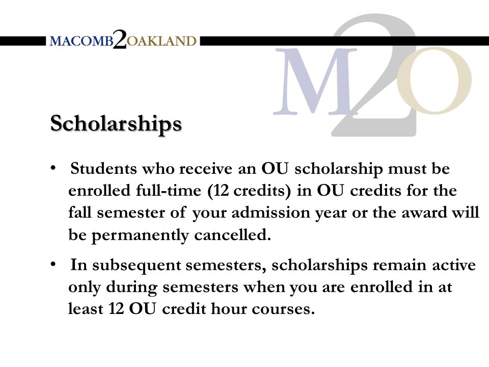 Students who receive an OU scholarship must be enrolled full-time (12 credits) in OU credits for the fall semester of your admission year or the award will be permanently cancelled.