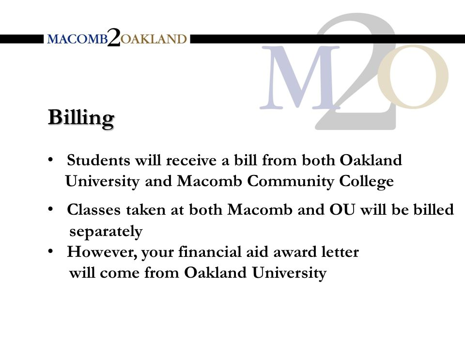 Students will receive a bill from both Oakland University and Macomb Community College Classes taken at both Macomb and OU will be billed separately However, your financial aid award letter will come from Oakland University Billing
