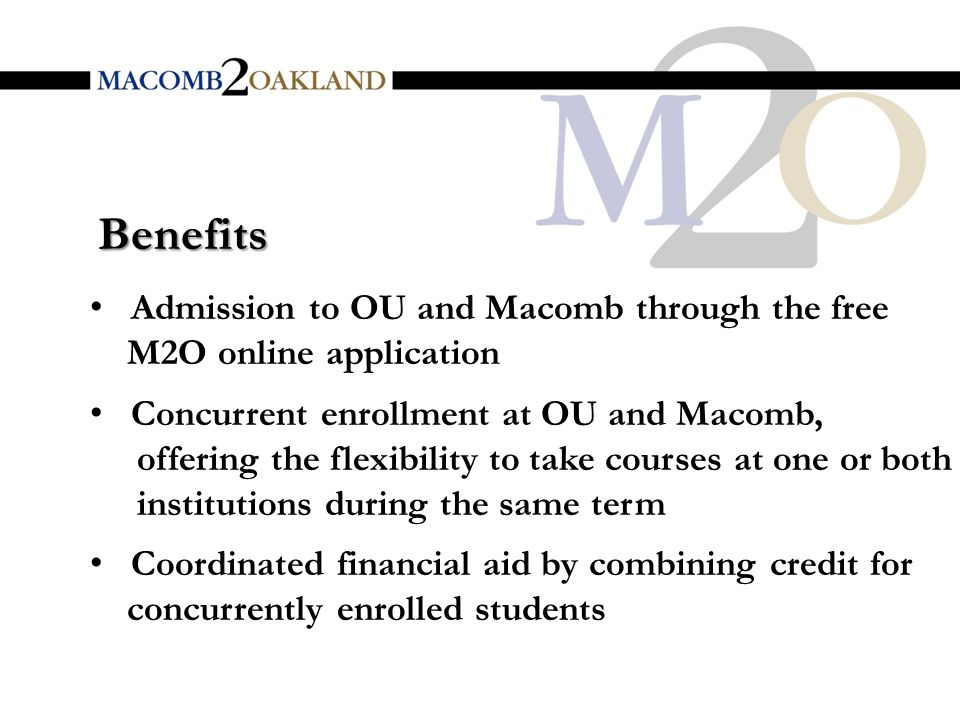 Benefits Admission to OU and Macomb through the free M2O online application Concurrent enrollment at OU and Macomb, offering the flexibility to take courses at one or both institutions during the same term Coordinated financial aid by combining credit for concurrently enrolled students