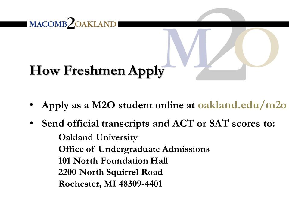 How Freshmen Apply Apply as a M2O student online at oakland.edu/m2o Send official transcripts and ACT or SAT scores to: Oakland University Office of Undergraduate Admissions 101 North Foundation Hall 2200 North Squirrel Road Rochester, MI
