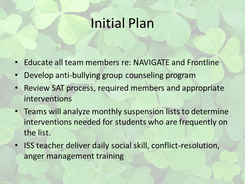 Initial Plan Educate all team members re: NAVIGATE and Frontline Develop anti-bullying group counseling program Review SAT process, required members and appropriate interventions Teams will analyze monthly suspension lists to determine interventions needed for students who are frequently on the list.