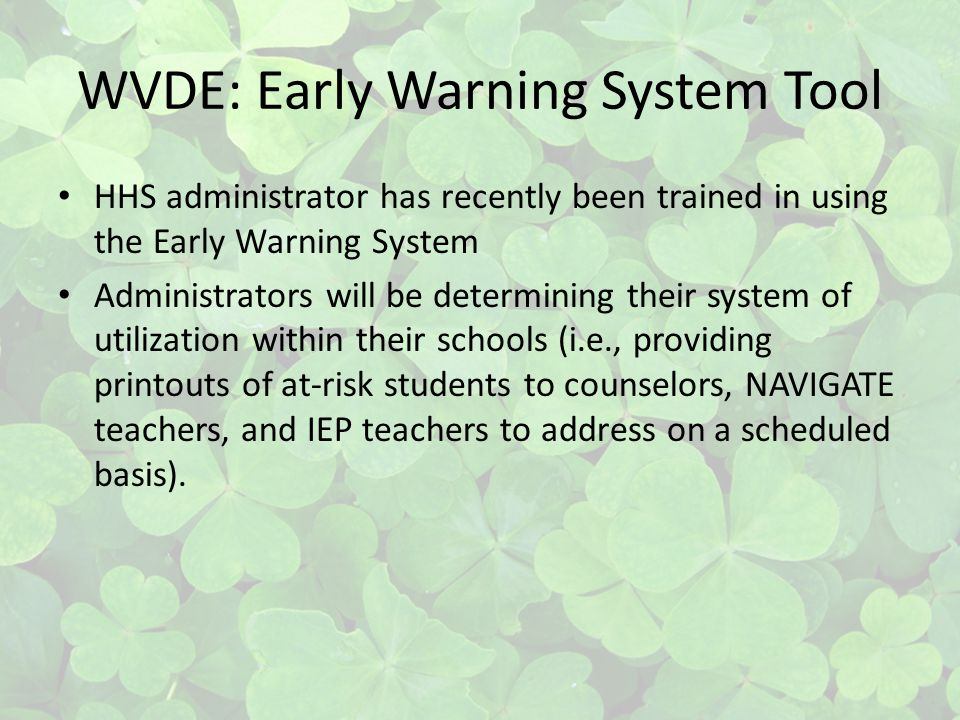 WVDE: Early Warning System Tool HHS administrator has recently been trained in using the Early Warning System Administrators will be determining their system of utilization within their schools (i.e., providing printouts of at-risk students to counselors, NAVIGATE teachers, and IEP teachers to address on a scheduled basis).