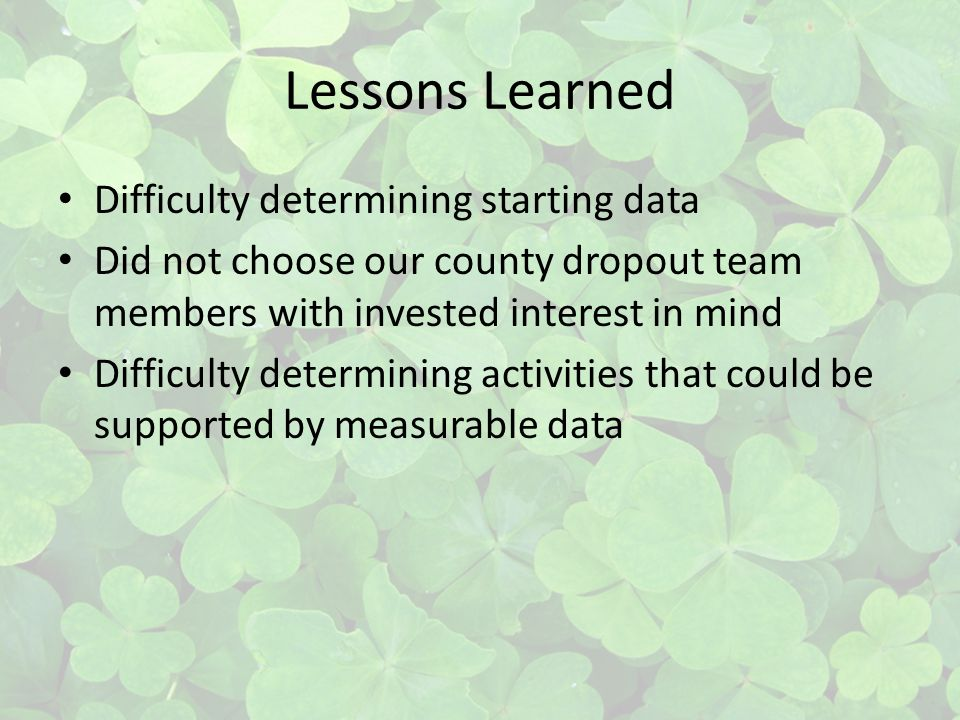 Lessons Learned Difficulty determining starting data Did not choose our county dropout team members with invested interest in mind Difficulty determining activities that could be supported by measurable data
