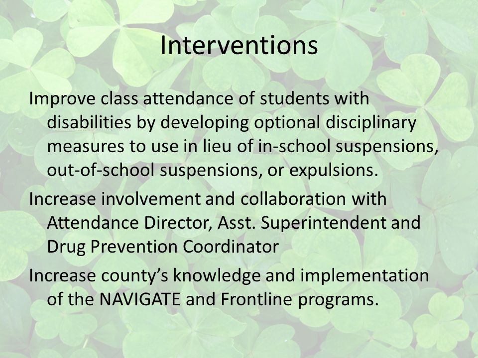 Interventions Improve class attendance of students with disabilities by developing optional disciplinary measures to use in lieu of in-school suspensions, out-of-school suspensions, or expulsions.