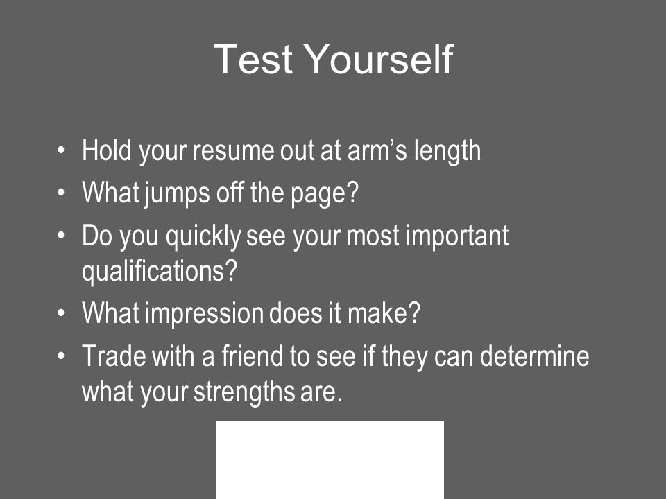 Test Yourself Hold your resume out at arm's length What jumps off the page.