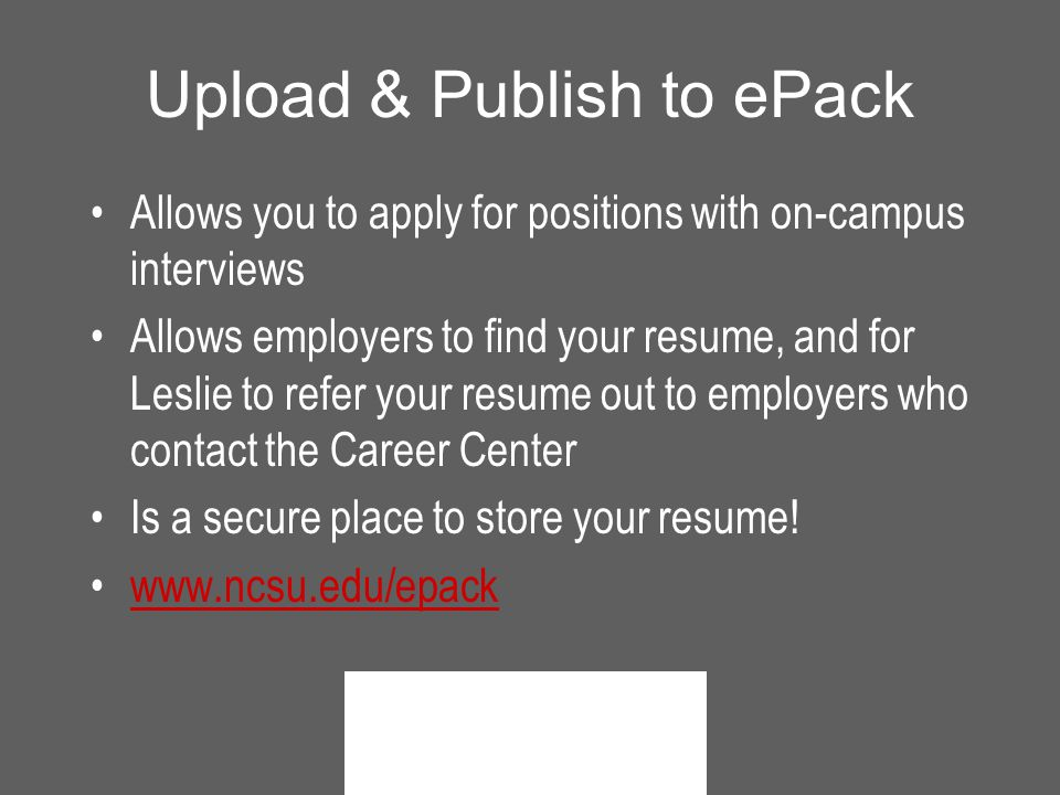 Upload & Publish to ePack Allows you to apply for positions with on-campus interviews Allows employers to find your resume, and for Leslie to refer your resume out to employers who contact the Career Center Is a secure place to store your resume.
