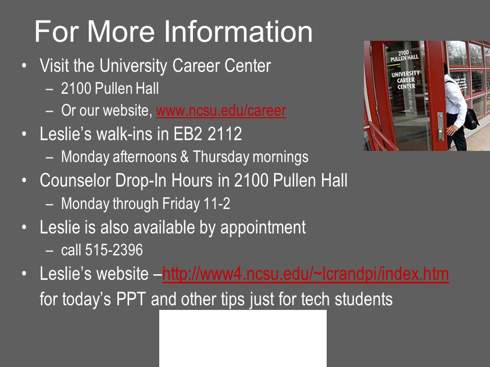 For More Information Visit the University Career Center –2100 Pullen Hall –Or our website,   Leslie's walk-ins in EB –Monday afternoons & Thursday mornings Counselor Drop-In Hours in 2100 Pullen Hall –Monday through Friday 11-2 Leslie is also available by appointment –call Leslie's website –  for today's PPT and other tips just for tech students