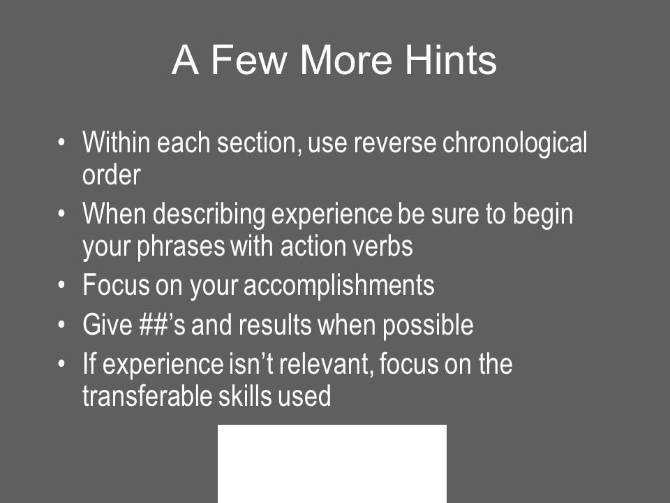 A Few More Hints Within each section, use reverse chronological order When describing experience be sure to begin your phrases with action verbs Focus on your accomplishments Give ##'s and results when possible If experience isn't relevant, focus on the transferable skills used