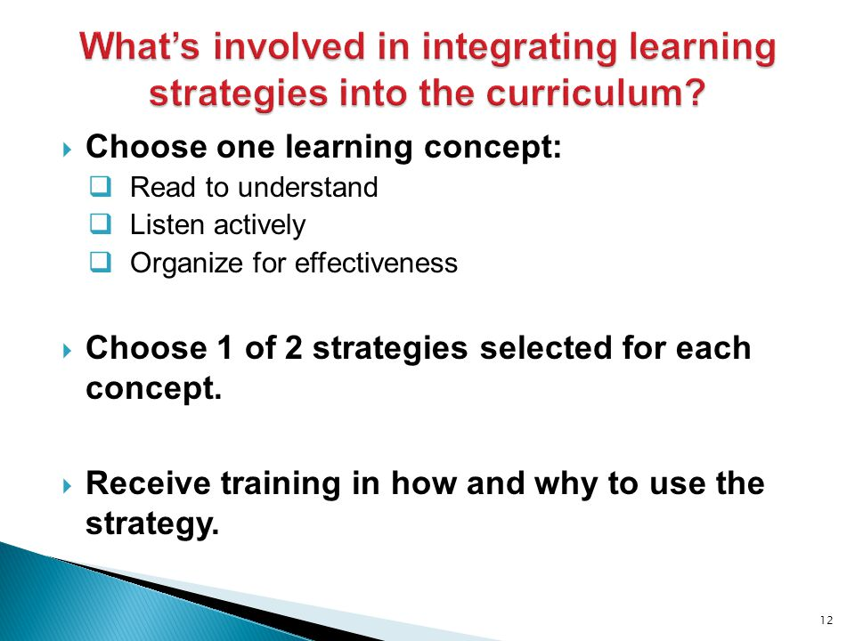  Choose one learning concept:  Read to understand  Listen actively  Organize for effectiveness  Choose 1 of 2 strategies selected for each concept.