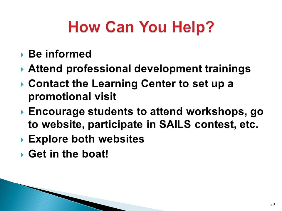  Be informed  Attend professional development trainings  Contact the Learning Center to set up a promotional visit  Encourage students to attend workshops, go to website, participate in SAILS contest, etc.