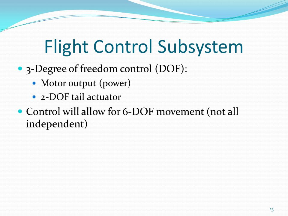 Flight Control Subsystem 3-Degree of freedom control (DOF): Motor output (power) 2-DOF tail actuator Control will allow for 6-DOF movement (not all independent) 13