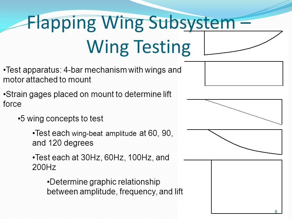 Flapping Wing Subsystem – Wing Testing Test apparatus: 4-bar mechanism with wings and motor attached to mount Strain gages placed on mount to determine lift force 5 wing concepts to test Test each wing-beat amplitude at 60, 90, and 120 degrees Test each at 30Hz, 60Hz, 100Hz, and 200Hz Determine graphic relationship between amplitude, frequency, and lift 8