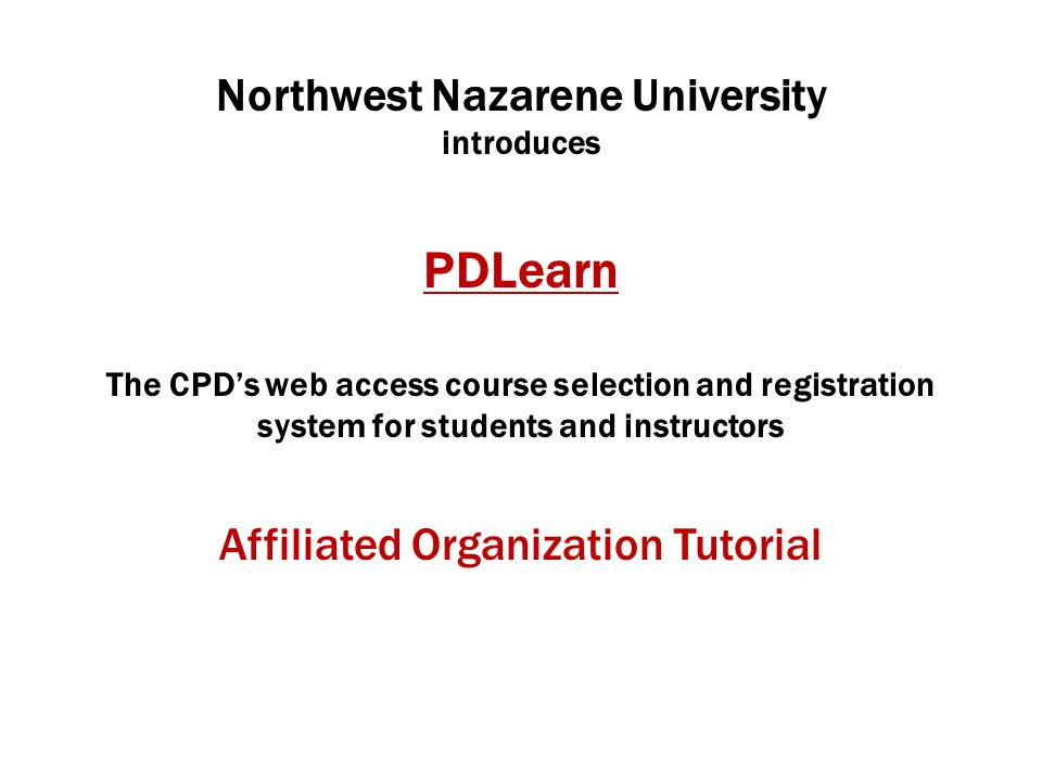 Northwest Nazarene University introduces PDLearn The CPD's web access course selection and registration system for students and instructors Affiliated Organization Tutorial