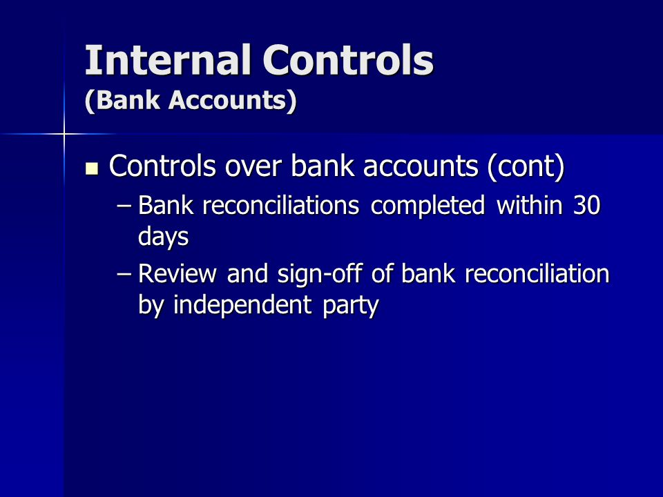 Internal Controls (Bank Accounts) Controls over bank accounts (cont) Controls over bank accounts (cont) –Bank reconciliations completed within 30 days –Review and sign-off of bank reconciliation by independent party
