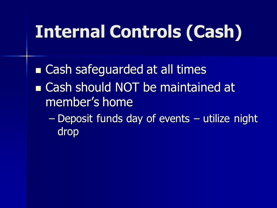 Internal Controls (Cash) Cash safeguarded at all times Cash safeguarded at all times Cash should NOT be maintained at member's home Cash should NOT be maintained at member's home –Deposit funds day of events – utilize night drop