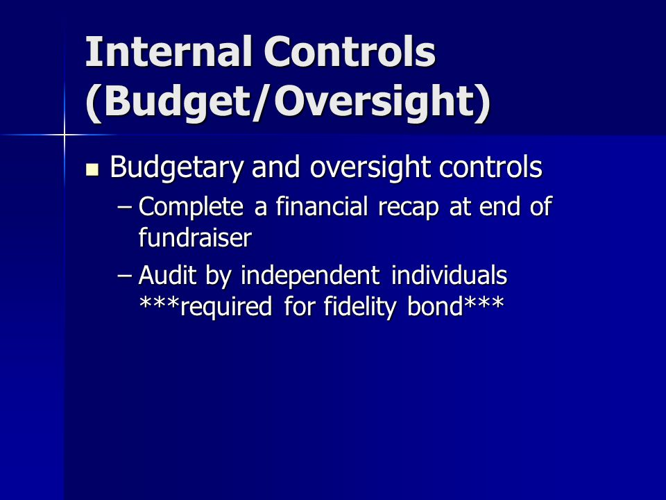 Internal Controls (Budget/Oversight) Budgetary and oversight controls Budgetary and oversight controls –Complete a financial recap at end of fundraiser –Audit by independent individuals ***required for fidelity bond***