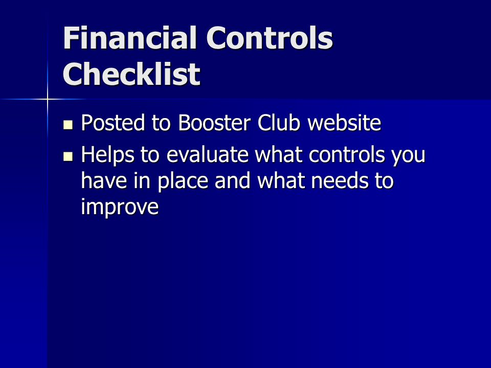 Financial Controls Checklist Posted to Booster Club website Posted to Booster Club website Helps to evaluate what controls you have in place and what needs to improve Helps to evaluate what controls you have in place and what needs to improve